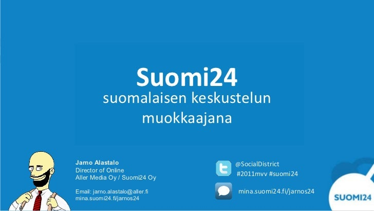 Suomi24 suomalaisen keskustelun muokkaajana Jarno Alastalo Director of Online Aller Media Oy / Suomi24 Oy Email: jarno.ala...