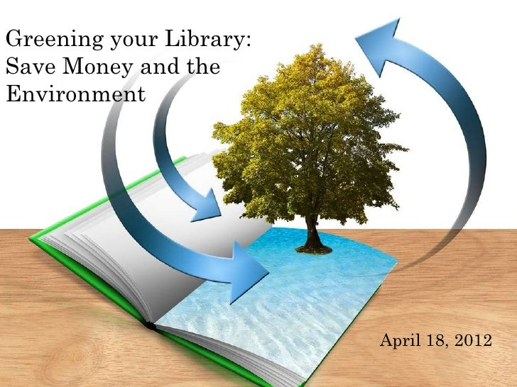 Greening your Library:Save Money and theEnvironment                         April 18, 2012