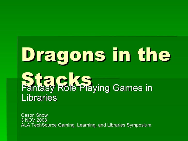 Dragons in the Stacks Fantasy Role Playing Games in Libraries Cason Snow 3 NOV 2008 ALA TechSource Gaming, Learning, and L...