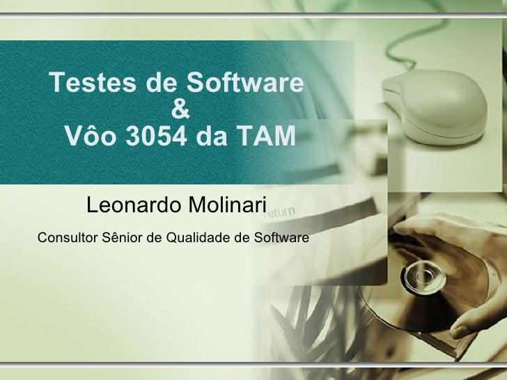 Testes de Software  & Vôo 3054 da TAM Leonardo Molinari Consultor Sênior de Qualidade de Software