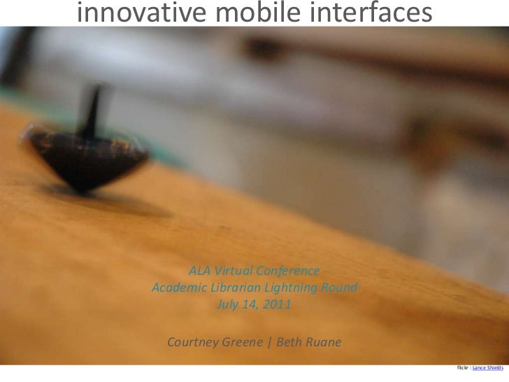 innovative mobile interfaces<br />ALA Virtual ConferenceAcademic Librarian Lightning RoundJuly 14, 2011<br />Courtney Gree...