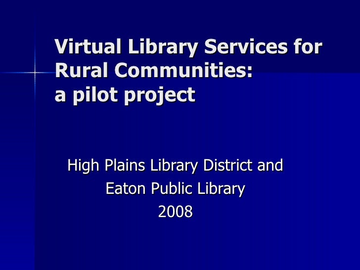Virtual Library Services for  Rural Communities:  a pilot project High Plains Library District and Eaton Public Library 2008