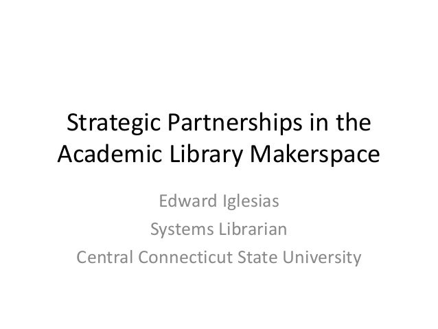 Strategic Partnerships in the Academic Library Makerspace Edward Iglesias Systems Librarian Central Connecticut State Univ...
