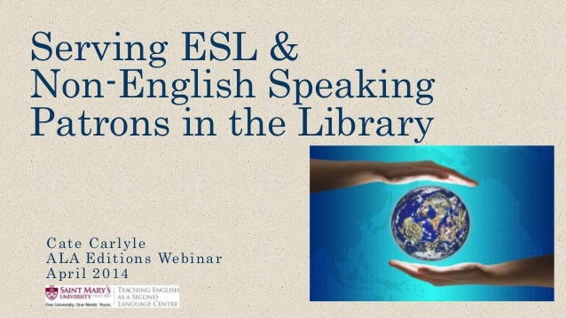 Serving ESL & Non-English Speaking Patrons in the Library Cate Carlyle ALA Editions Webinar April 2014