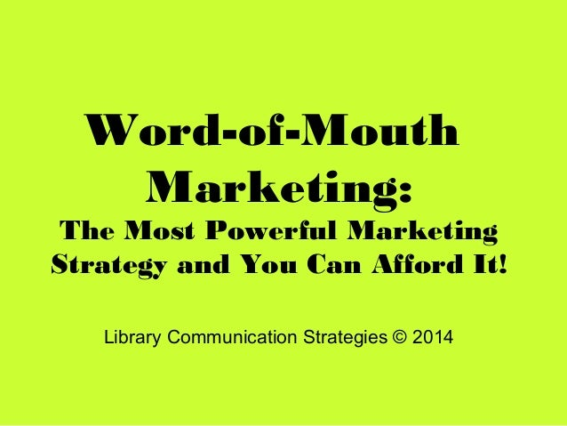 Word-of-Mouth Marketing: The Most Powerful Marketing Strategy and You Can Afford It! Library Communication Strategies © 20...