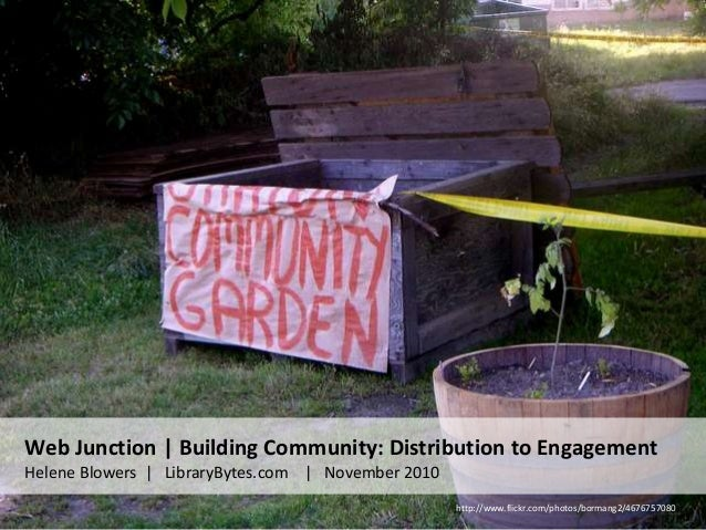Web Junction | Building Community: Distribution to Engagement Helene Blowers | LibraryBytes.com | November 2010 http://www...