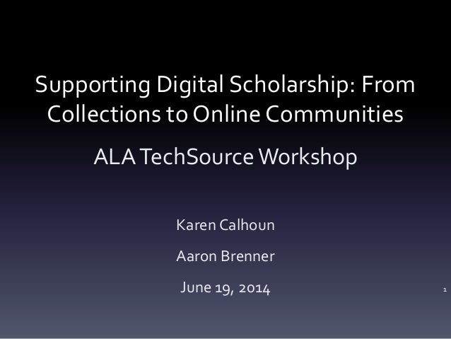 Supporting Digital Scholarship: From Collections to Online Communities ALATechSourceWorkshop Karen Calhoun Aaron Brenner J...