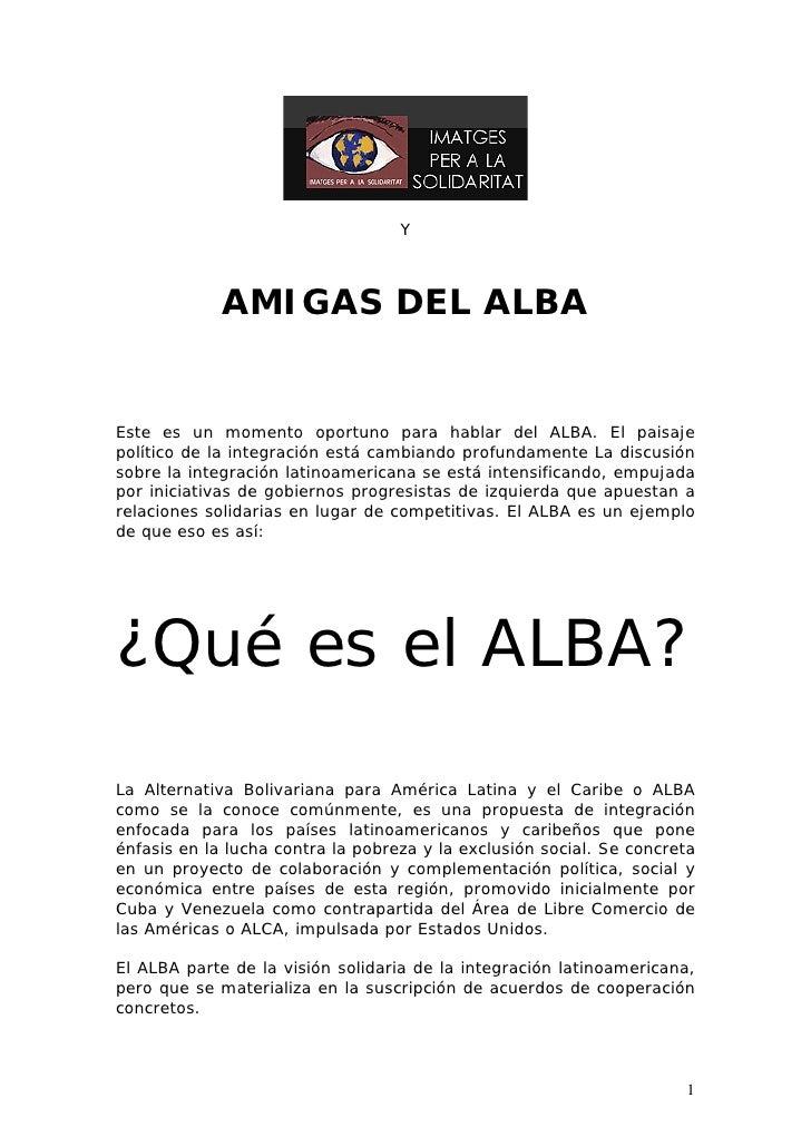 Y             AMIGAS DEL ALBAEste es un momento oportuno para hablar del ALBA. El paisajepolítico de la integración está c...