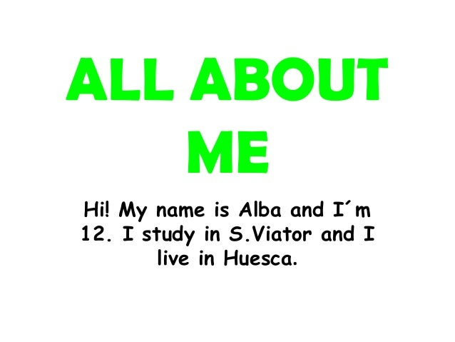 ALL ABOUT    MEHi! My name is Alba and I´m12. I study in S.Viator and I        live in Huesca.
