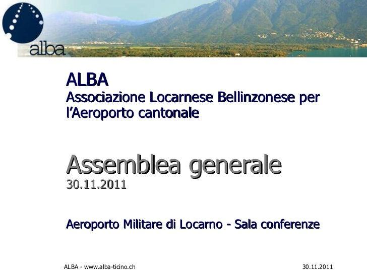 ALBA Associazione Locarnese Bellinzonese per l'Aeroporto cantonale  Assemblea generale  30.11.2011 Aeroporto Militare di L...