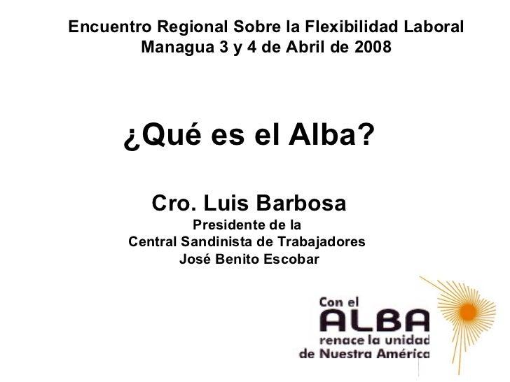 Encuentro Regional Sobre la Flexibilidad Laboral        Managua 3 y 4 de Abril de 2008      ¿Qué es el Alba?          Cro....