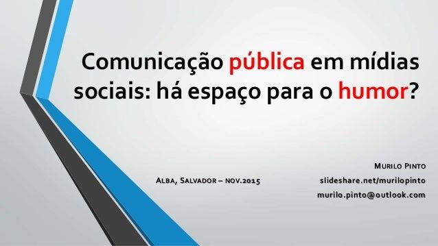 Comunicação pública em mídias sociais: há espaço para o humor? MURILO PINTO ALBA, SALVADOR – NOV.2015 slideshare.net/muril...