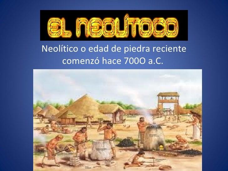 Neolítico o edad de piedra reciente     comenzó hace 700O a.C.