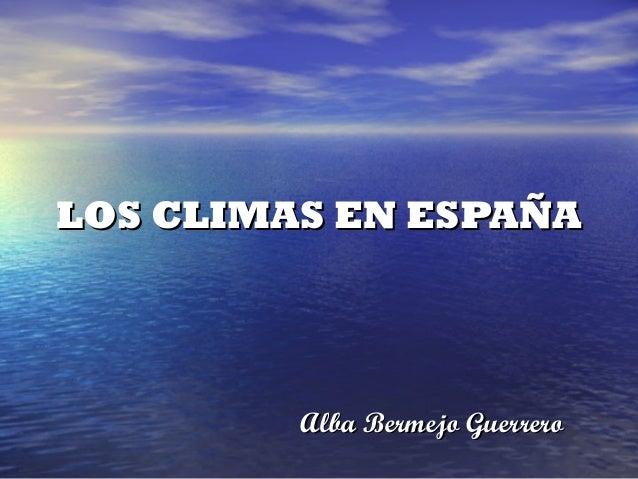 LOS CLIMAS EN ESPAÑA         Alba Bermejo Guerrero
