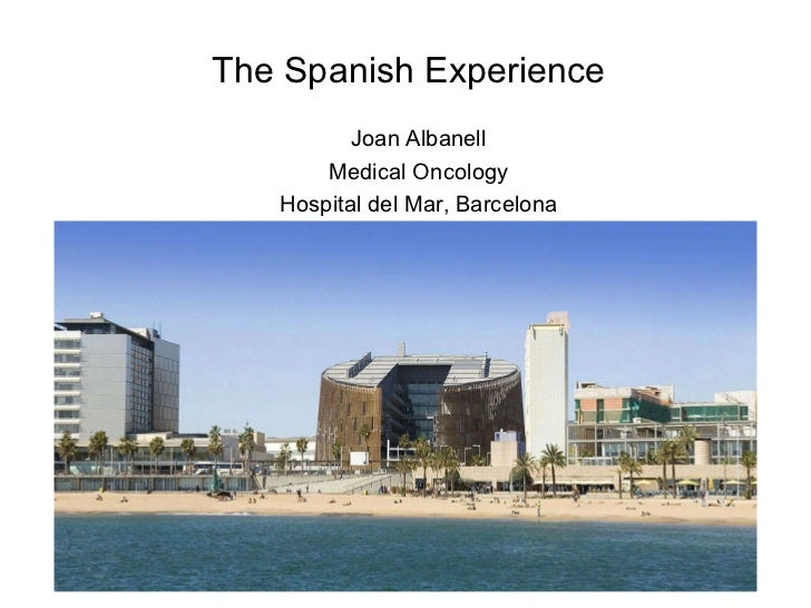 Joan Albanell Medical Oncology Hospital del Mar, Barcelona The Spanish Experience