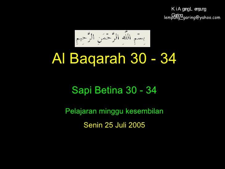 Al Baqarah 30 - 34 Sapi Betina 30 - 34 Pelajaran minggu kesembilan Senin 25 Juli 2005 [email_address] Ki Ageng Lempung Gar...