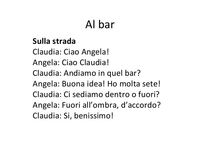 Al barSulla stradaClaudia: Ciao Angela!Angela: Ciao Claudia!Claudia: Andiamo in quel bar?Angela: Buona idea! Ho molta sete...
