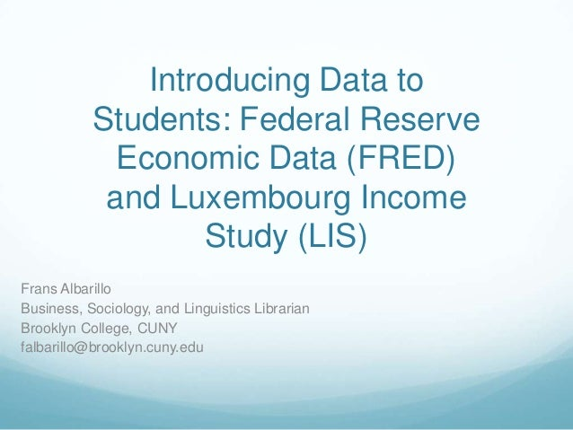Introducing Data to Students: Federal Reserve Economic Data (FRED) and Luxembourg Income Study (LIS) Frans Albarillo Busin...