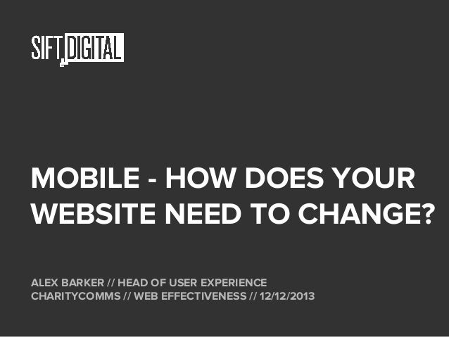 MOBILE - HOW DOES YOUR WEBSITE NEED TO CHANGE? ALEX BARKER // HEAD OF USER EXPERIENCE CHARITYCOMMS // WEB EFFECTIVENESS //...