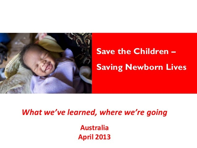 Save the Children –Saving Newborn LivesWhat we've learned, where we're going  Australia April 2013