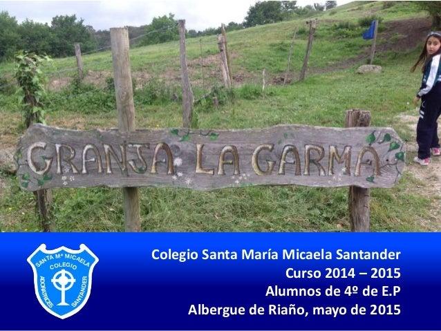 Colegio Santa María Micaela Santander Curso 2014 – 2015 Alumnos de 4º de E.P Albergue de Riaño, mayo de 2015