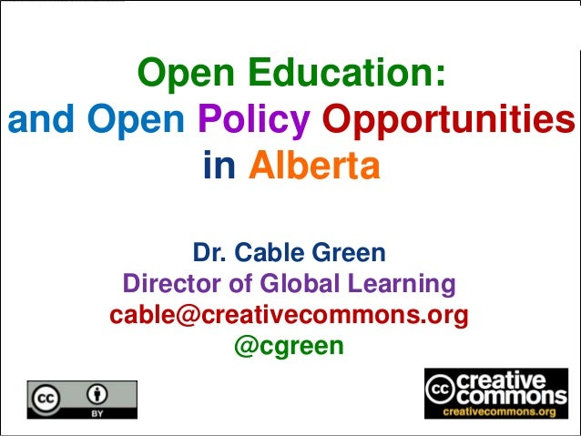 Open Education:and Open Policy Opportunities         in Alberta            Dr. Cable Green      Director of Global Learnin...