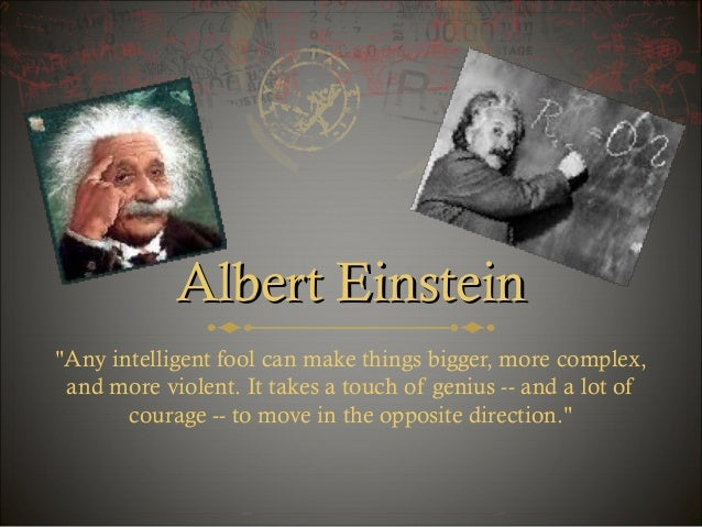 "Albert Einstein ""Any intelligent fool can make things bigger, more complex, and more violent. It takes a touch of genius -..."