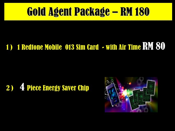 Gold Agent Package – RM 180 2 )  4   Piece Energy Saver Chip 1 )  1 Redtone Mobile  013 Sim Card  - with Air Time  RM 80