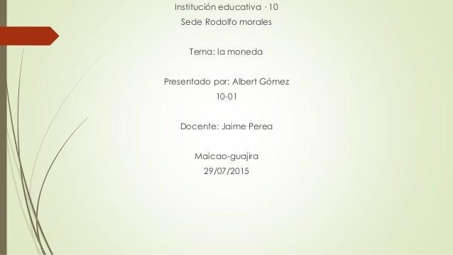 Institución educativa · 10 Sede Rodolfo morales Tema: la moneda Presentado por: Albert Gómez 10-01 Docente: Jaime Perea Ma...