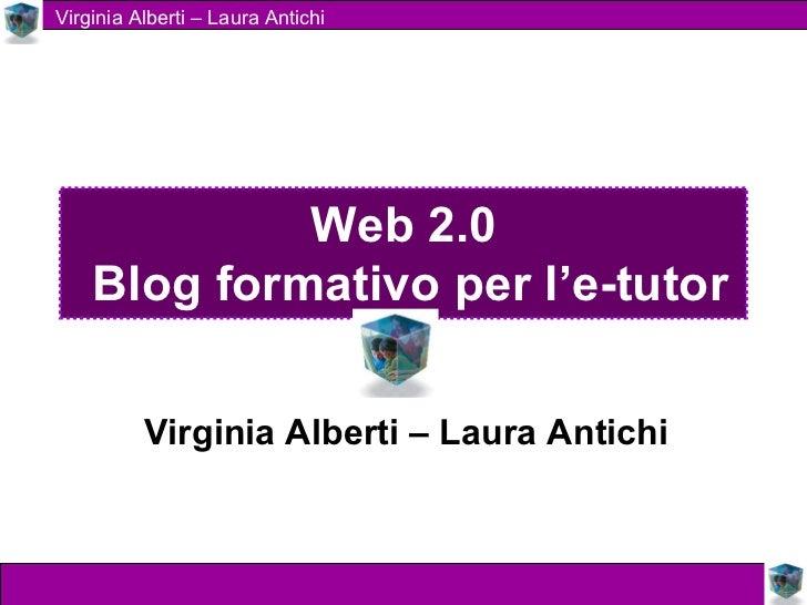 Web 2.0  Blog formativo per l'e-tutor Virginia Alberti – Laura Antichi