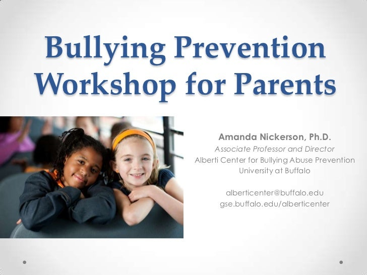Bullying PreventionWorkshop for Parents                Amanda Nickerson, Ph.D.               Associate Professor and Direc...