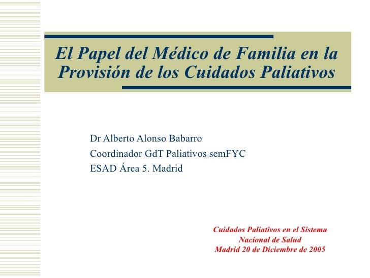 El Papel del Médico de Familia en la Provisión de los Cuidados Paliativos Dr Alberto Alonso Babarro Coordinador GdT Paliat...