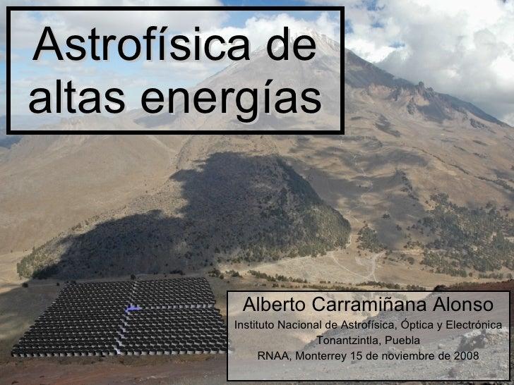 Astrof ísica de altas energías Alberto Carramiñana Alonso Instituto Nacional de Astrof ísica, Óptica y Electrónica Tonantz...