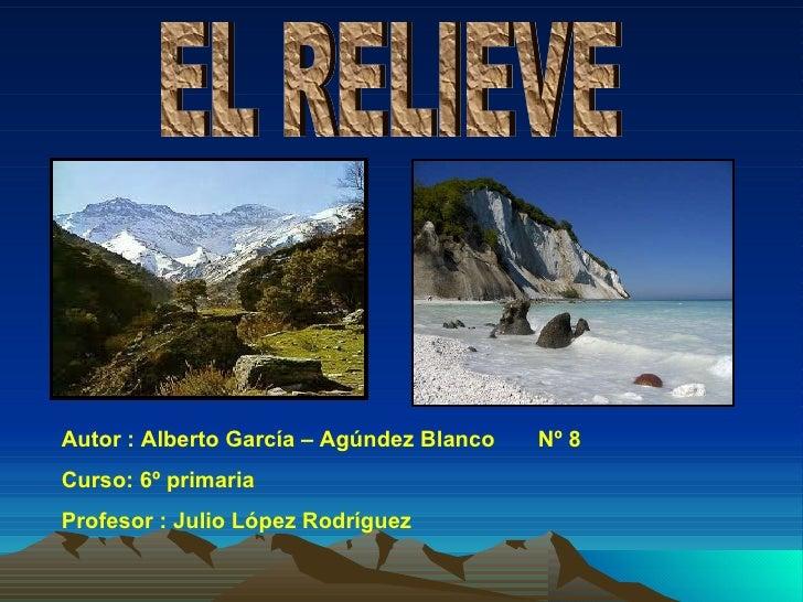 EL RELIEVE Autor : Alberto García – Agúndez Blanco  Nº 8 Curso: 6º primaria Profesor : Julio López Rodríguez