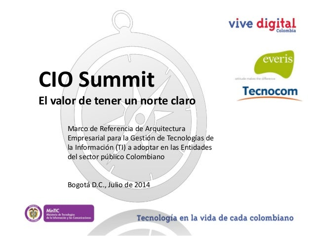CIO Summit El valor de tener un norte claro Bogotá D.C., Julio de 2014 Marco de Referencia de Arquitectura Empresarial par...
