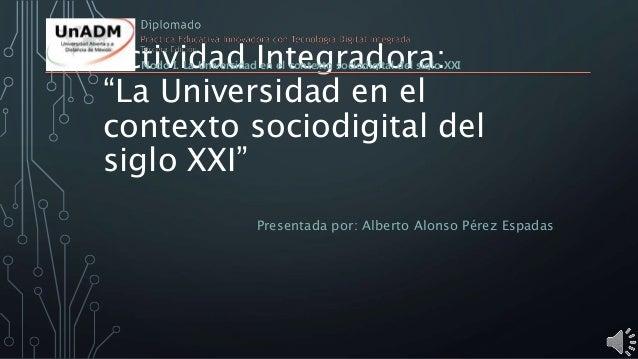 """Actividad Integradora: """"La Universidad en el contexto sociodigital del siglo XXI"""" Presentada por: Alberto Alonso Pérez Esp..."""