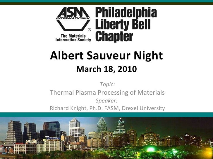 Albert Sauveur Night March 18, 2010 Topic: Thermal Plasma Processing of Materials Speaker:  Richard Knight, Ph.D. FASM, Dr...