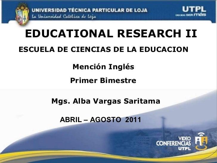 EDUCATIONAL RESEARCH II ESCUELA DE CIENCIAS DE LA EDUCACION Mención Inglés Mgs. Alba Vargas Saritama Primer Bimestre ABRIL...