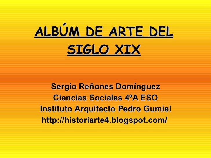 ALBÚM DE ARTE DEL SIGLO XIX Sergio Reñones Domínguez Ciencias Sociales 4ºA ESO Instituto Arquitecto Pedro Gumiel http://hi...