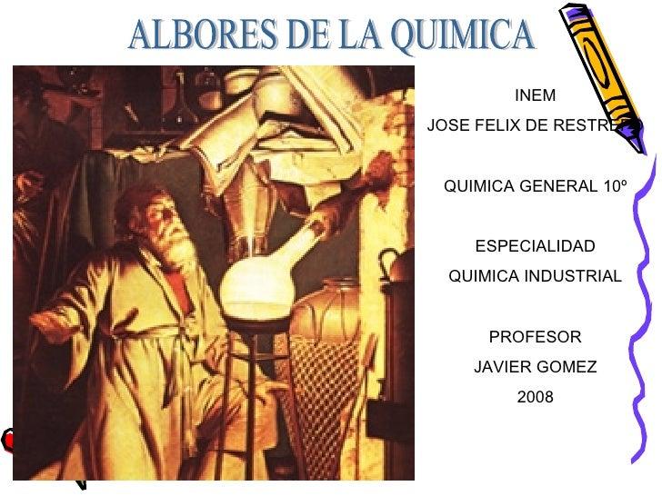 ALBORES DE LA QUIMICA INEM JOSE FELIX DE RESTREPO QUIMICA GENERAL 10º ESPECIALIDAD QUIMICA INDUSTRIAL PROFESOR JAVIER GOME...