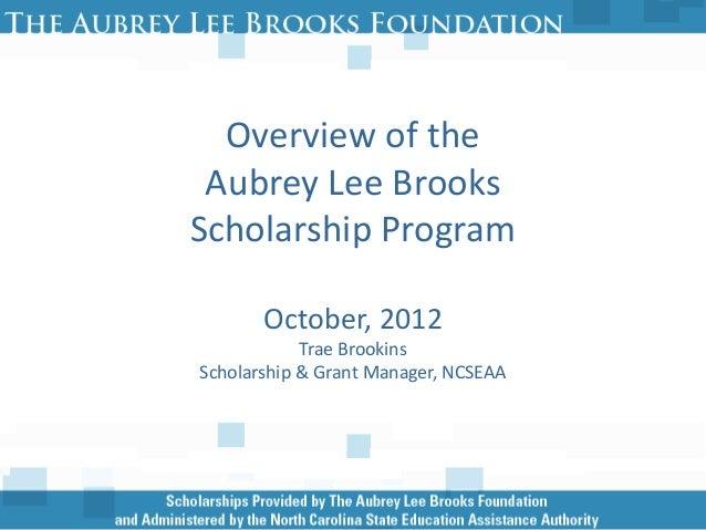 Overview of the Aubrey Lee BrooksScholarship Program       October, 2012            Trae BrookinsScholarship & Grant Manag...