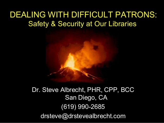 DEALING WITH DIFFICULT PATRONS: Safety & Security at Our Libraries Dr. Steve Albrecht, PHR, CPP, BCC San Diego, CA (619) 9...