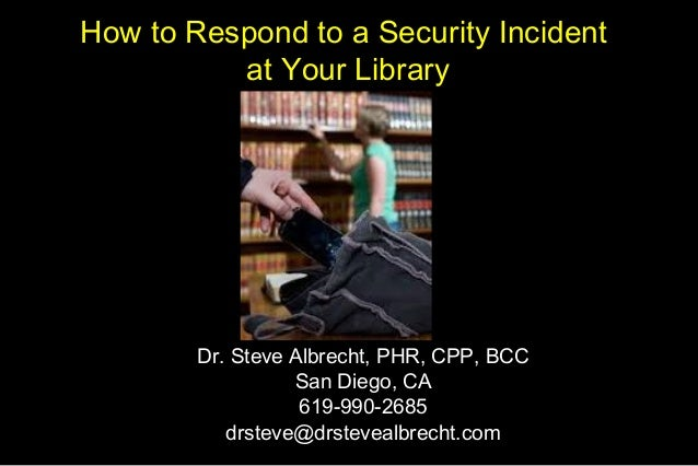 How to Respond to a Security Incident at Your Library Dr. Steve Albrecht, PHR, CPP, BCC San Diego, CA 619-990-2685 drsteve...