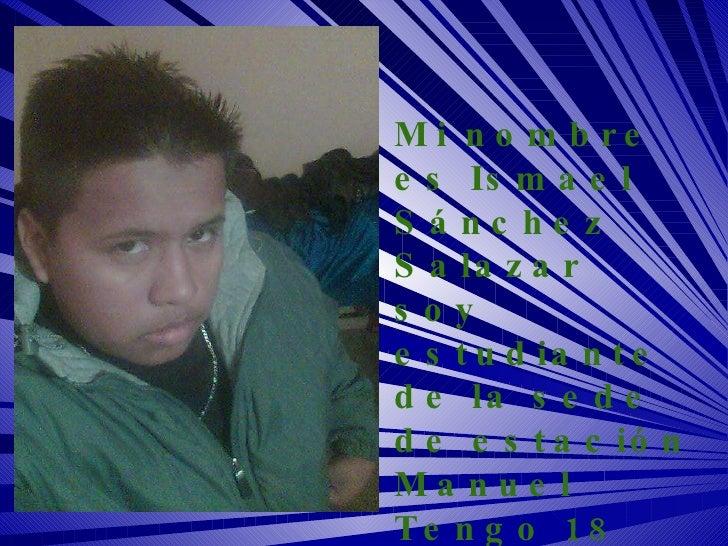Mi nombre es Ismael Sánchez Salazar soy estudiante  de la sede de estación Manuel Tengo 18 años estoy estudiando la carrer...