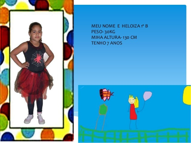 MEU NOME E HELOIZA 1º B PESO- 30KG MIHA ALTURA- 130 CM TENHO 7 ANOS