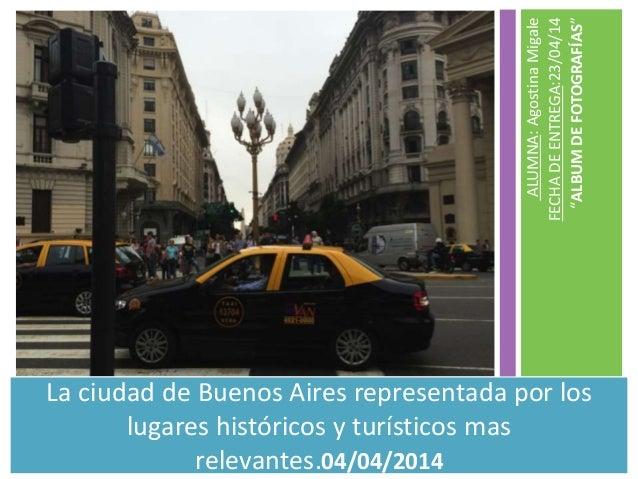 """ALUMNA:AgostinaMigale FECHADEENTREGA:23/04/14 """"ALBUMDEFOTOGRAFÍAS"""" La ciudad de Buenos Aires representada por los lugares ..."""