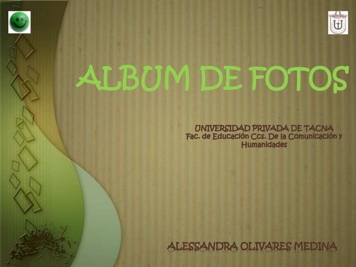 ALBUM DE FOTOS        UNIVERSIDAD PRIVADA DE TACNA      Fac. de Educación Ccs. De la Comunicación y                     Hu...