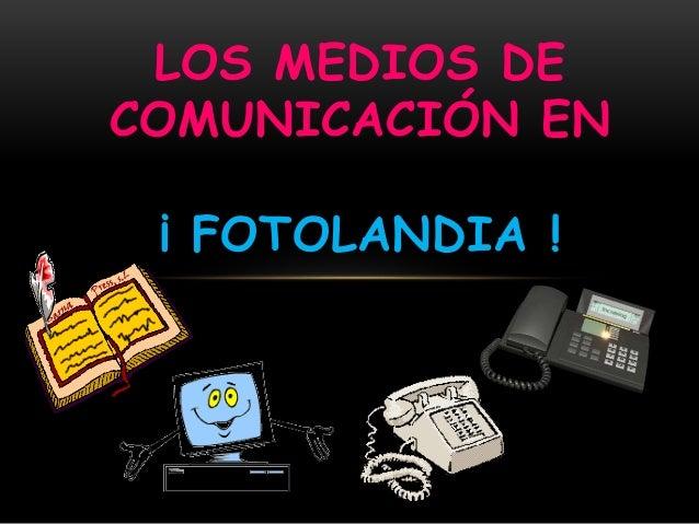 LOS MEDIOS DE  COMUNICACIÓN EN  ¡ FOTOLANDIA !