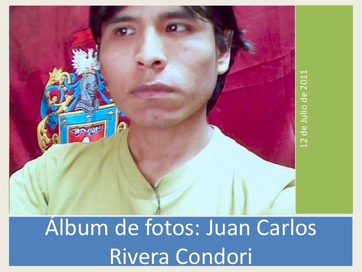 12 de Julio de 2011Álbum de fotos: Juan Carlos     Rivera Condori
