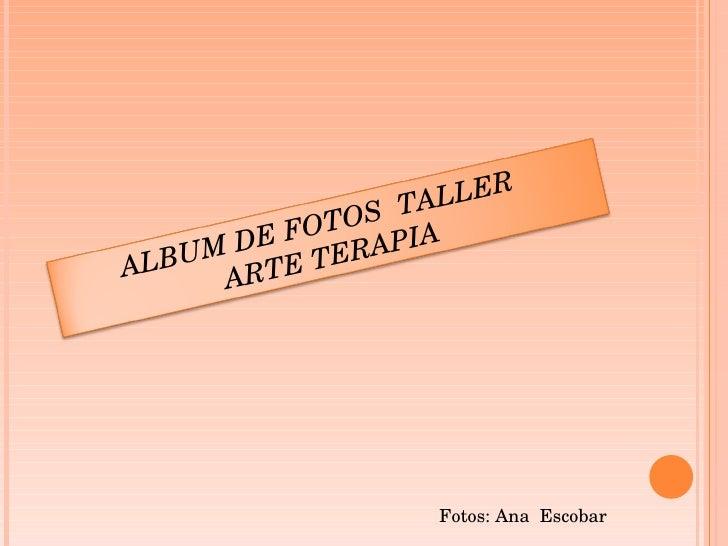Fotos: Ana  Escobar ALBUM DE FOTOS  TALLER  ARTE TERAPIA